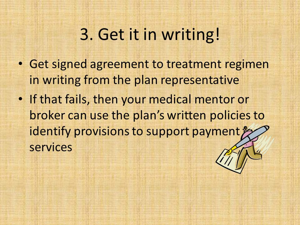 3. Get it in writing! Get signed agreement to treatment regimen in writing from the plan representative.