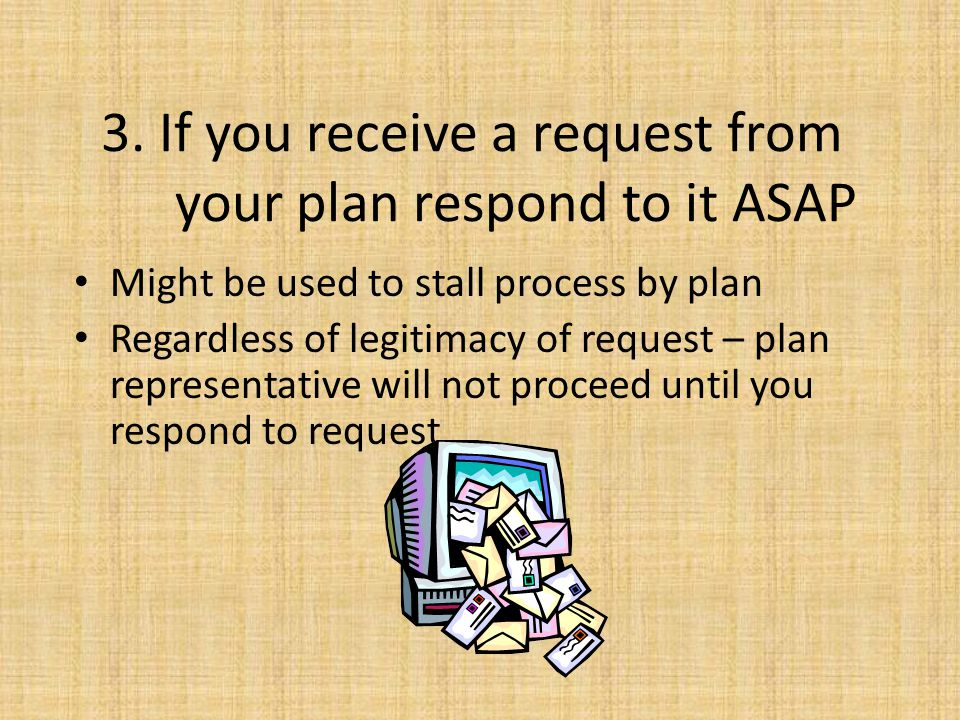 3. If you receive a request from your plan respond to it ASAP