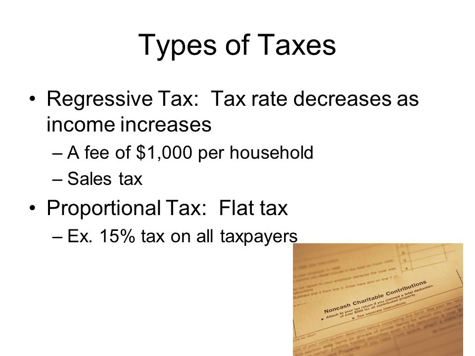 Types of Taxes Regressive Tax: Tax rate decreases as income increases