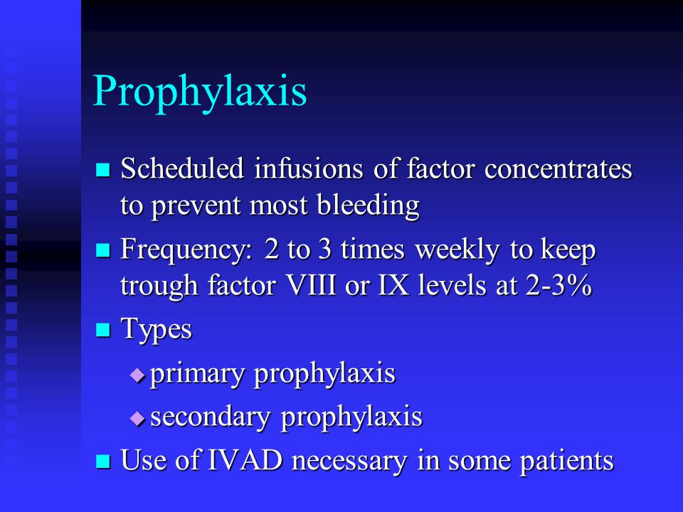 Prophylaxis Scheduled infusions of factor concentrates to prevent most bleeding.