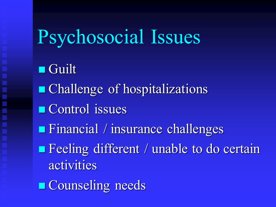 Psychosocial Issues Guilt Challenge of hospitalizations Control issues