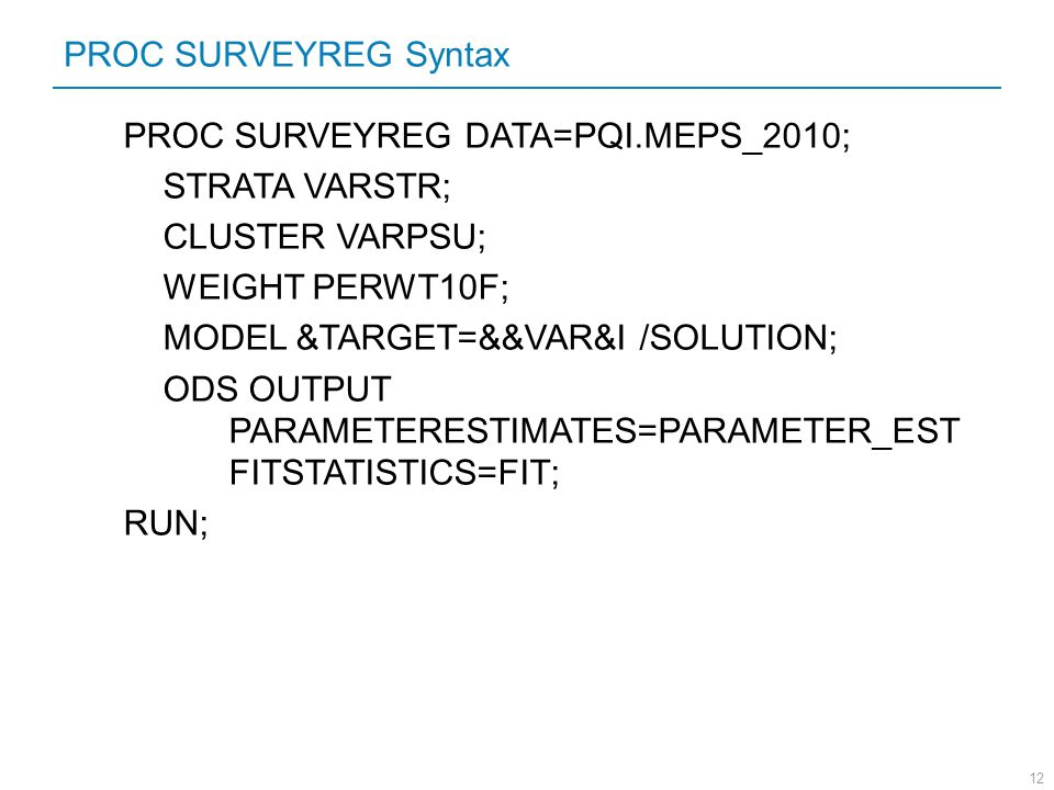PROC SURVEYREG Syntax PROC SURVEYREG DATA=PQI.MEPS_2010; STRATA VARSTR; CLUSTER VARPSU; WEIGHT PERWT10F;