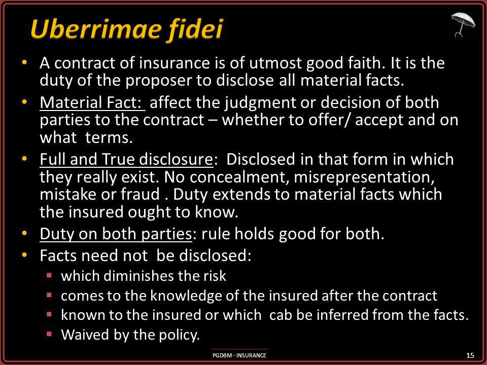 Uberrimae fidei A contract of insurance is of utmost good faith. It is the duty of the proposer to disclose all material facts.