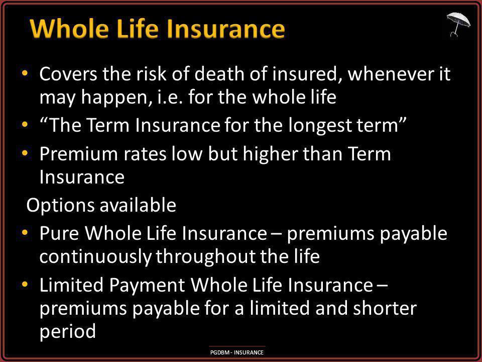 Whole Life Insurance Covers the risk of death of insured, whenever it may happen, i.e. for the whole life.