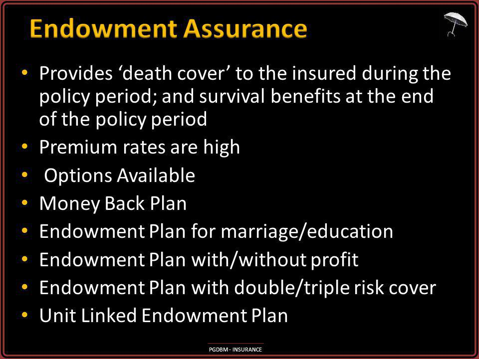 Endowment Assurance Provides 'death cover' to the insured during the policy period; and survival benefits at the end of the policy period.