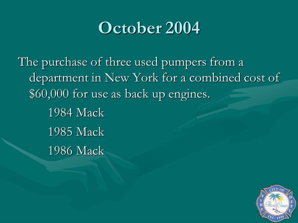 October 2004 The purchase of three used pumpers from a department in New York for a combined cost of $60,000 for use as back up engines.