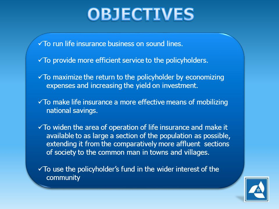 OBJECTIVES To run life insurance business on sound lines.