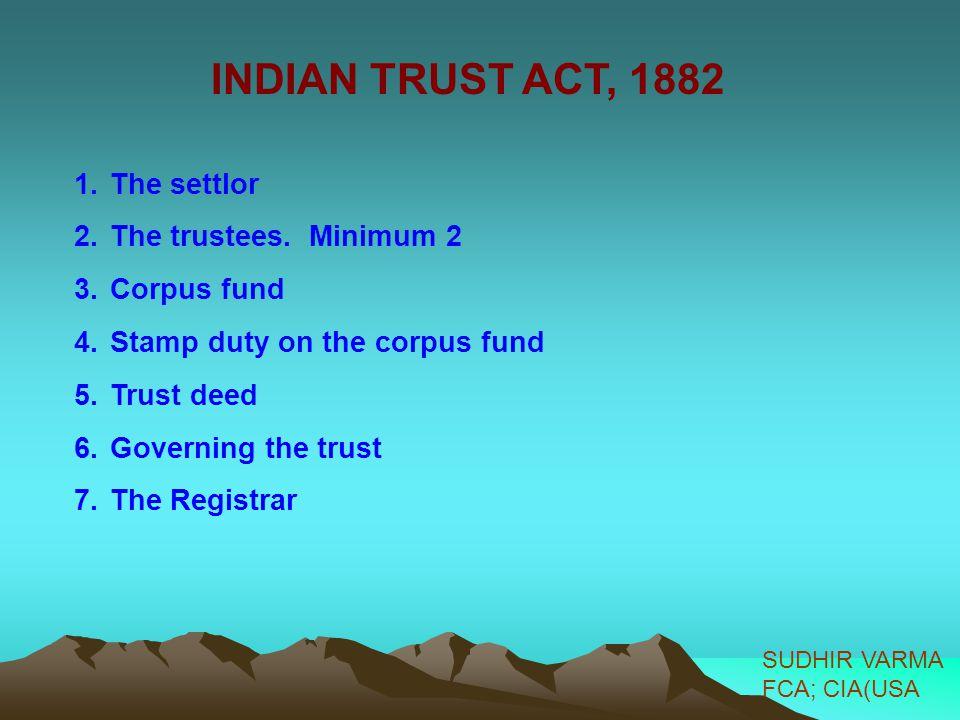 INDIAN TRUST ACT, 1882 The settlor The trustees. Minimum 2 Corpus fund