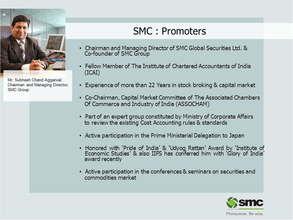 SMC : Promoters Chairman and Managing Director of SMC Global Securities Ltd. & Co-founder of SMC Group.