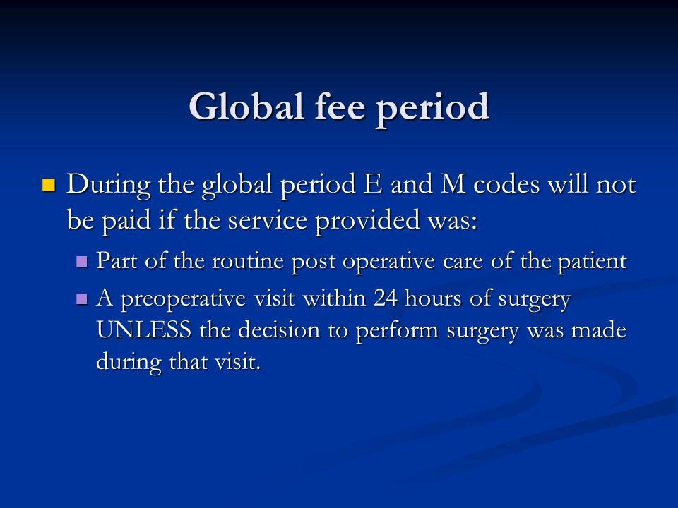 Global fee period During the global period E and M codes will not be paid if the service provided was: