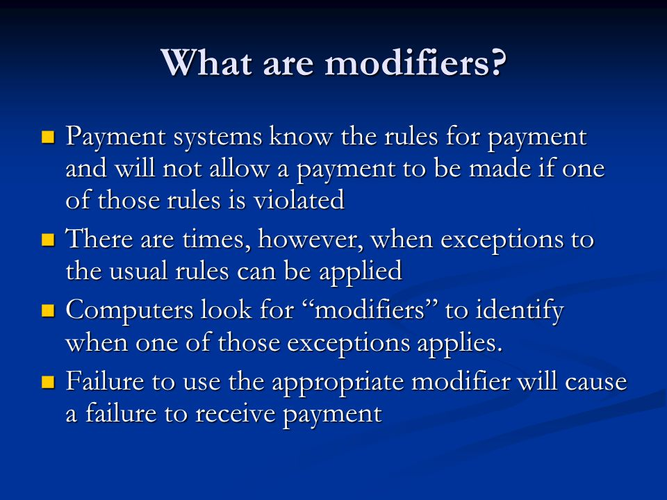 What are modifiers Payment systems know the rules for payment and will not allow a payment to be made if one of those rules is violated.
