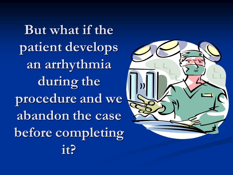 But what if the patient develops an arrhythmia during the procedure and we abandon the case before completing it