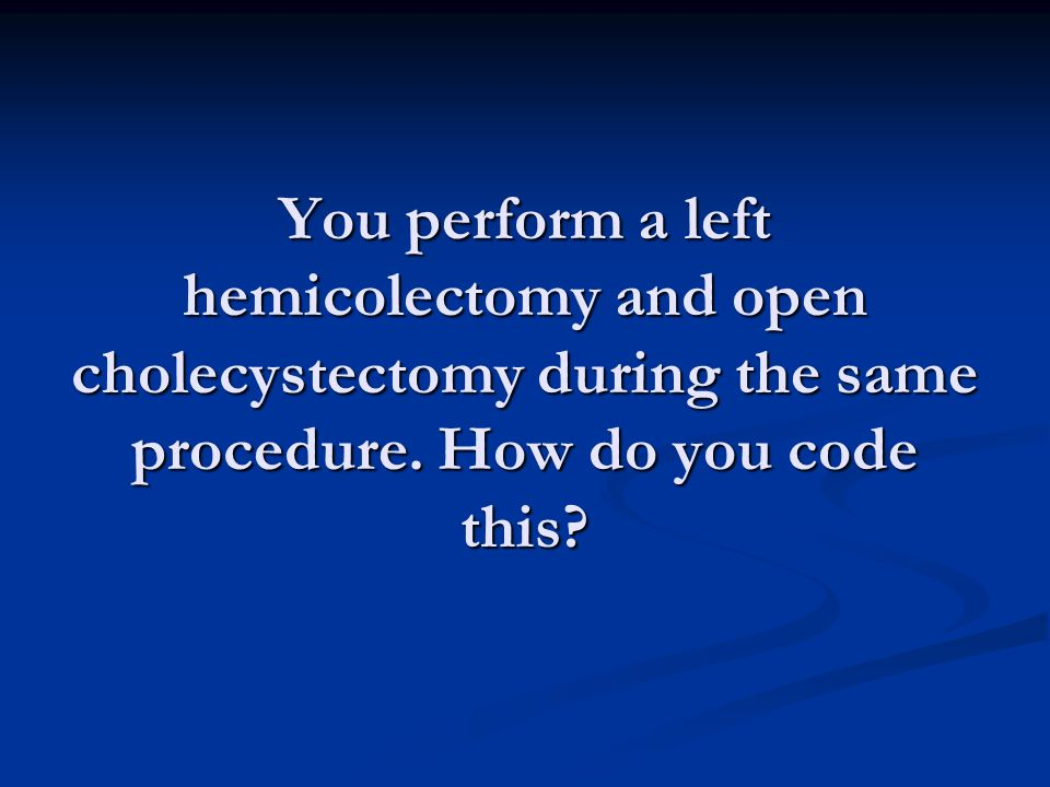 You perform a left hemicolectomy and open cholecystectomy during the same procedure.