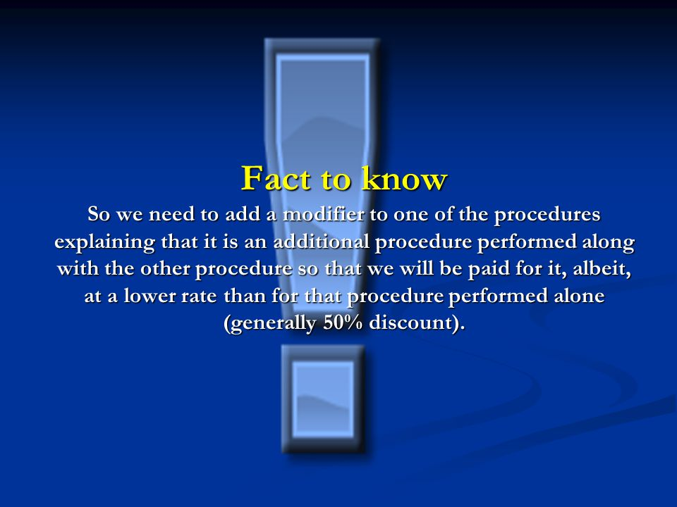 Fact to know So we need to add a modifier to one of the procedures explaining that it is an additional procedure performed along with the other procedure so that we will be paid for it, albeit, at a lower rate than for that procedure performed alone (generally 50% discount).