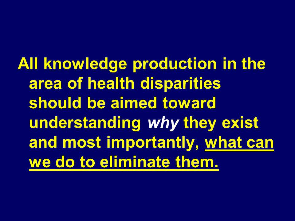 All knowledge production in the area of health disparities should be aimed toward understanding why they exist and most importantly, what can we do to eliminate them.
