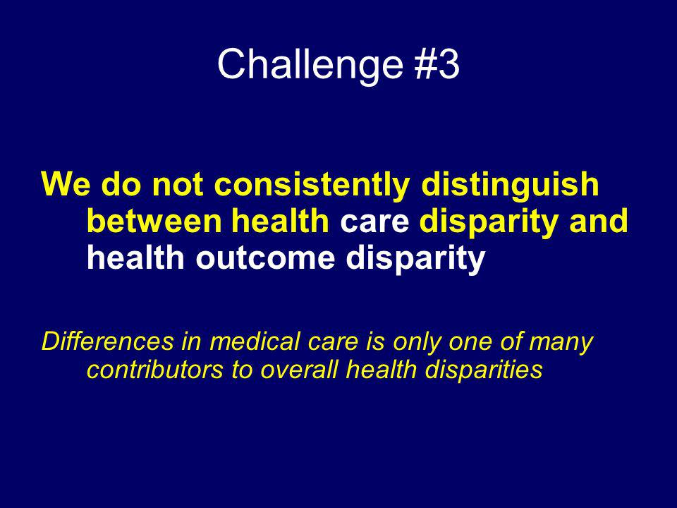 Challenge #3 We do not consistently distinguish between health care disparity and health outcome disparity.