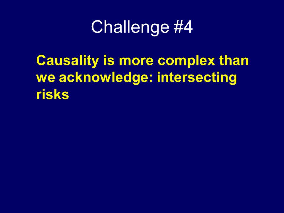 Challenge #4 Causality is more complex than we acknowledge: intersecting risks