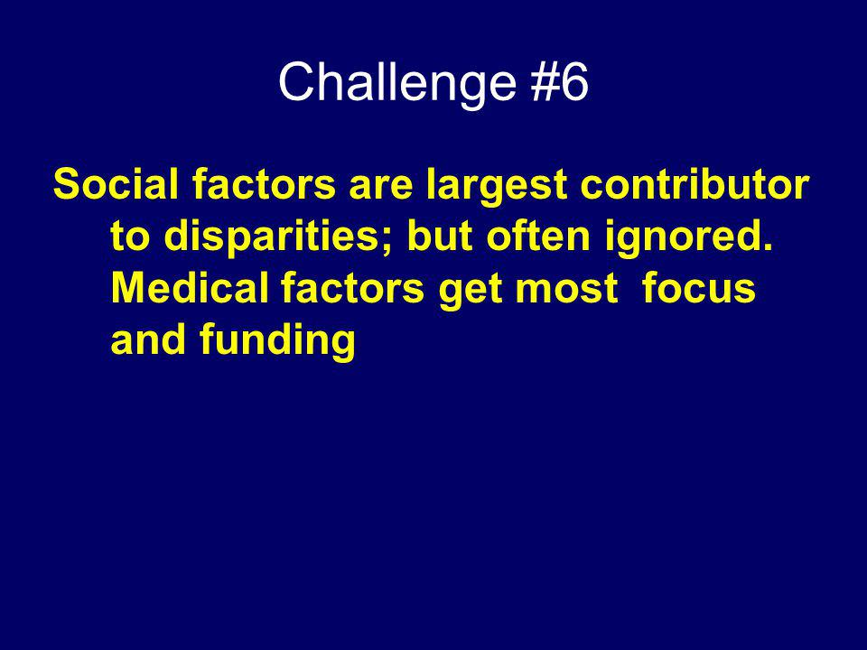 Challenge #6 Social factors are largest contributor to disparities; but often ignored.
