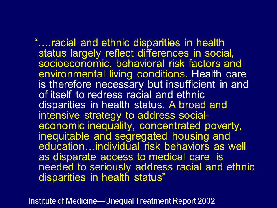 ….racial and ethnic disparities in health status largely reflect differences in social, socioeconomic, behavioral risk factors and environmental living conditions. Health care is therefore necessary but insufficient in and of itself to redress racial and ethnic disparities in health status. A broad and intensive strategy to address social-economic inequality, concentrated poverty, inequitable and segregated housing and education…individual risk behaviors as well as disparate access to medical care is needed to seriously address racial and ethnic disparities in health status