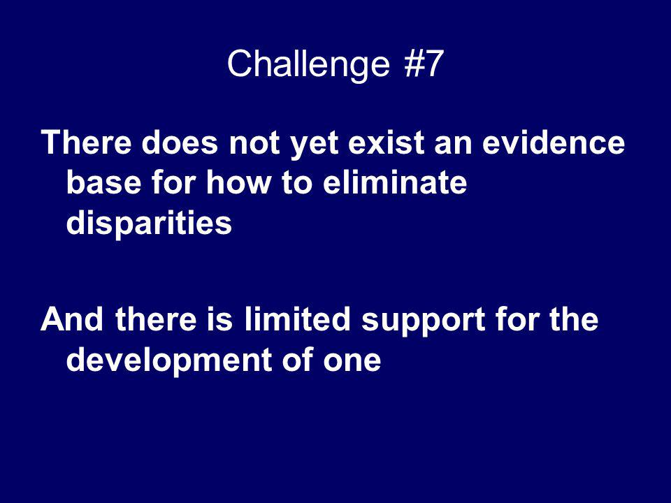 Challenge #7 There does not yet exist an evidence base for how to eliminate disparities.
