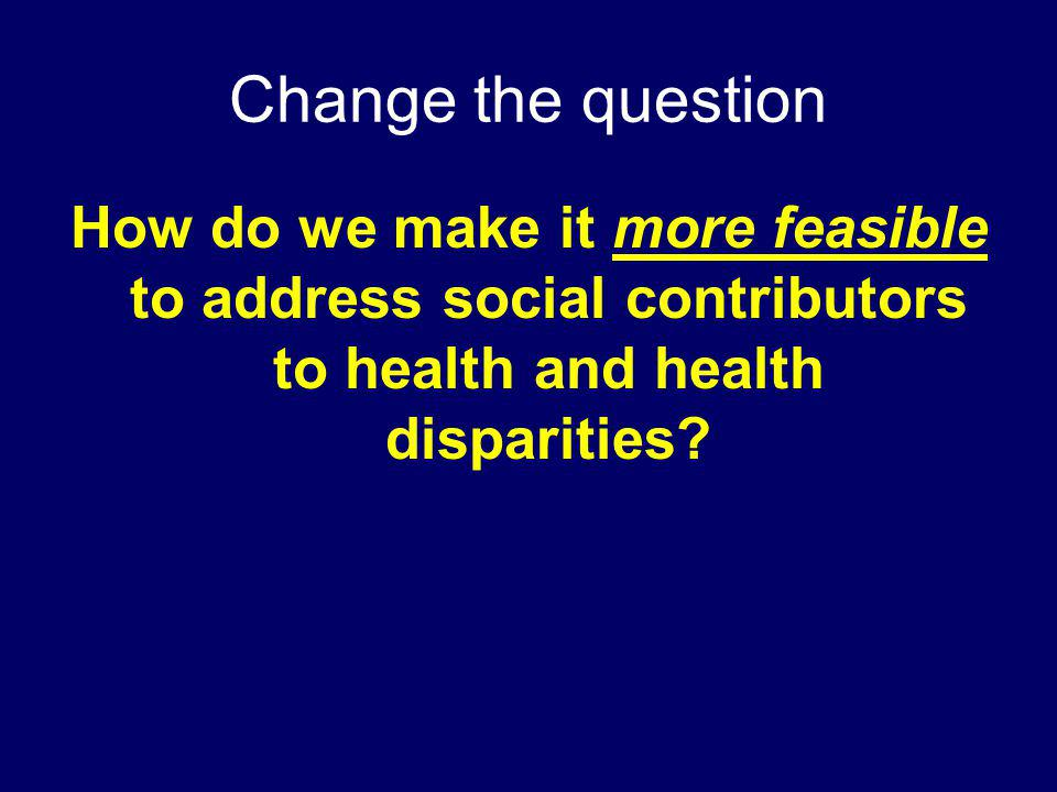 Change the question How do we make it more feasible to address social contributors to health and health disparities