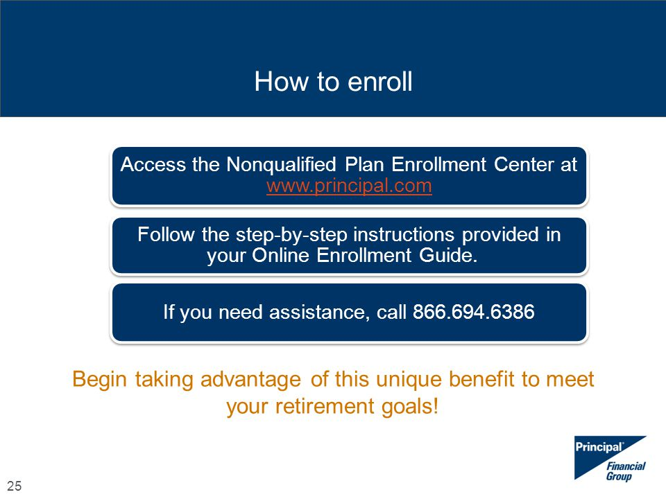 How to enroll Access the Nonqualified Plan Enrollment Center at www.principal.com.