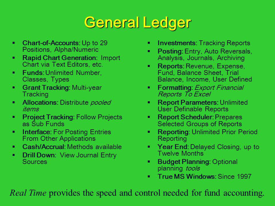 General Ledger Chart-of-Accounts: Up to 29 Positions, Alpha/Numeric. Rapid Chart Generation: Import Chart via Text Editors, etc.
