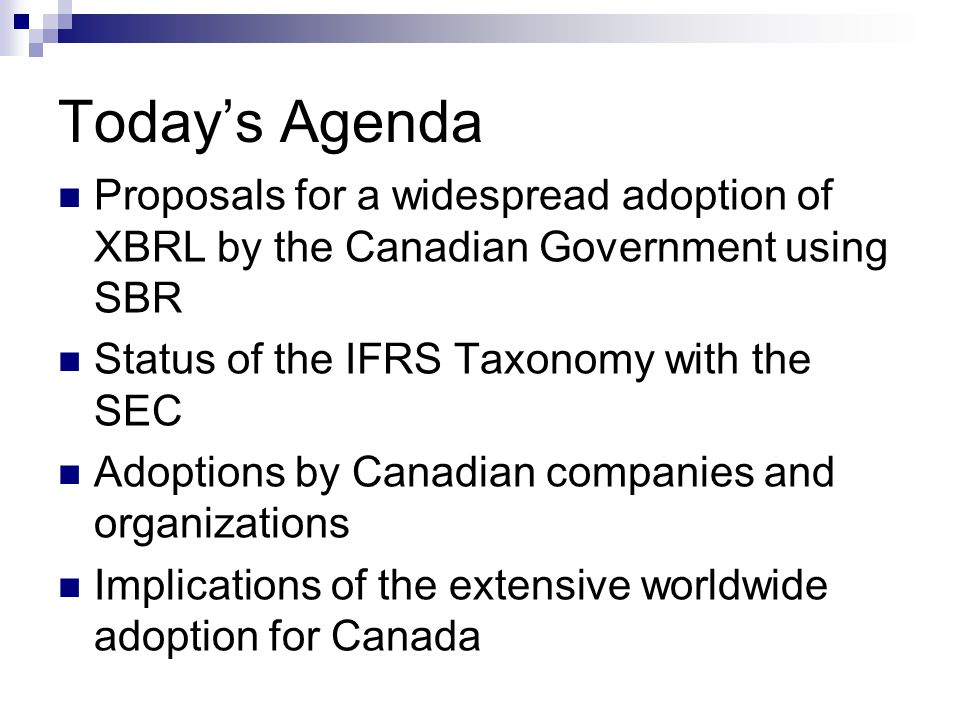 Today's Agenda Proposals for a widespread adoption of XBRL by the Canadian Government using SBR. Status of the IFRS Taxonomy with the SEC.