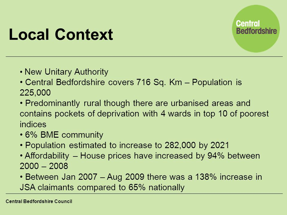 Local Context New Unitary Authority. Central Bedfordshire covers 716 Sq. Km – Population is 225,000.