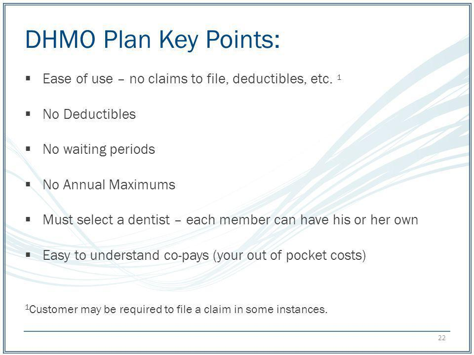 DHMO Plan Key Points: Ease of use – no claims to file, deductibles, etc. 1. No Deductibles. No waiting periods.