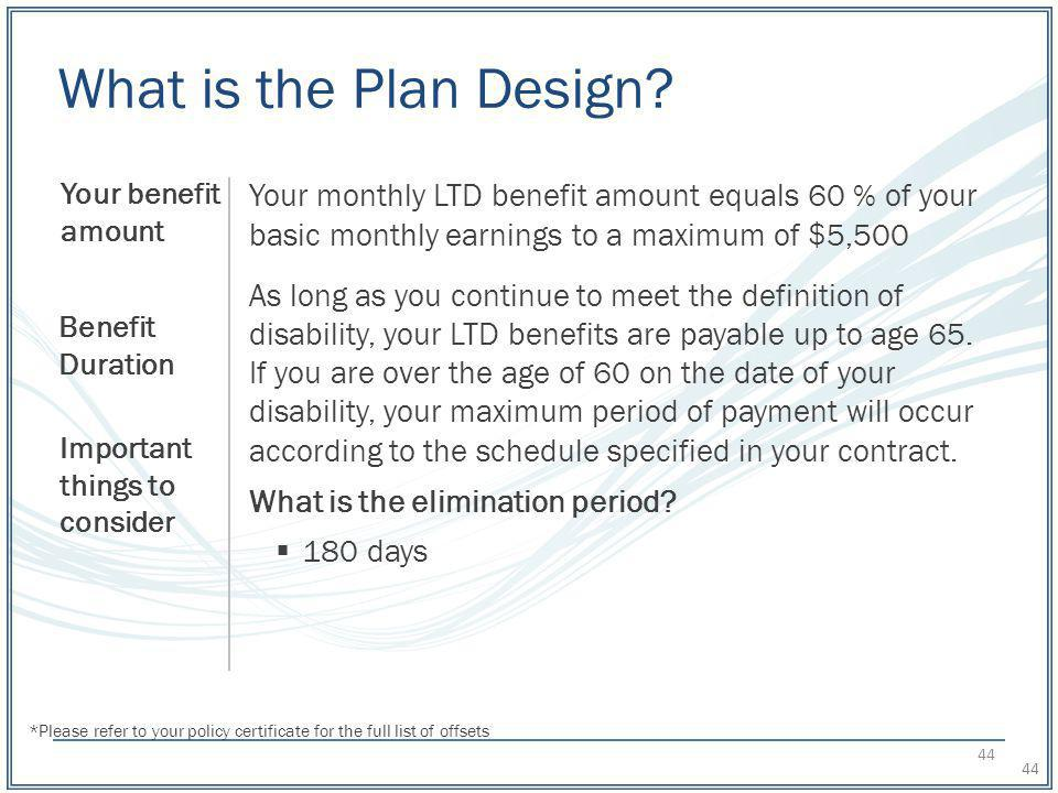 What is the Plan Design Your benefit amount. Your monthly LTD benefit amount equals 60 % of your basic monthly earnings to a maximum of $5,500.