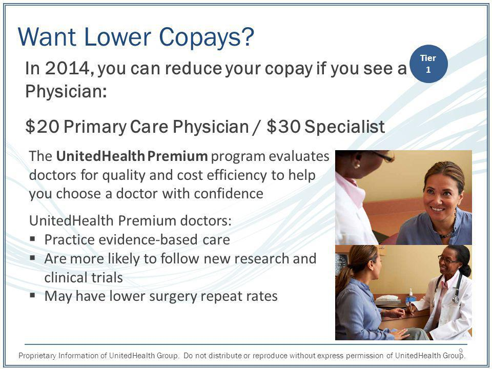 Want Lower Copays Tier. 1. In 2014, you can reduce your copay if you see a Physician: $20 Primary Care Physician / $30 Specialist.