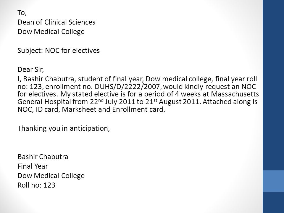 To, Dean of Clinical Sciences Dow Medical College Subject: NOC for electives Dear Sir, I, Bashir Chabutra, student of final year, Dow medical college, final year roll no: 123, enrollment no.
