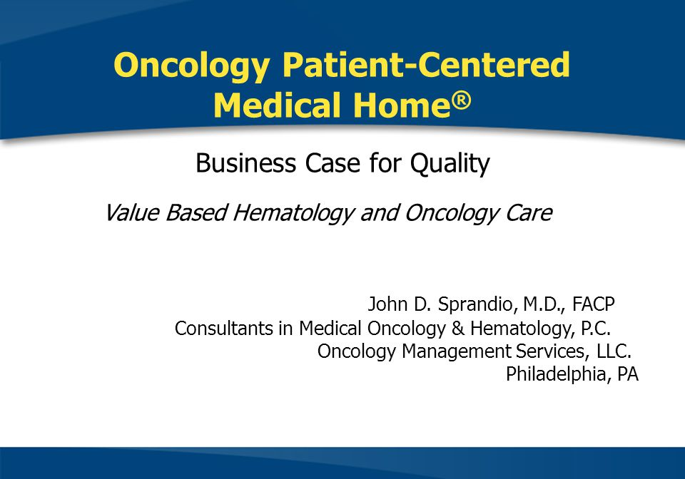 Oncology Patient-Centered Medical Home® Business Case for Quality Value Based Hematology and Oncology Care John D.