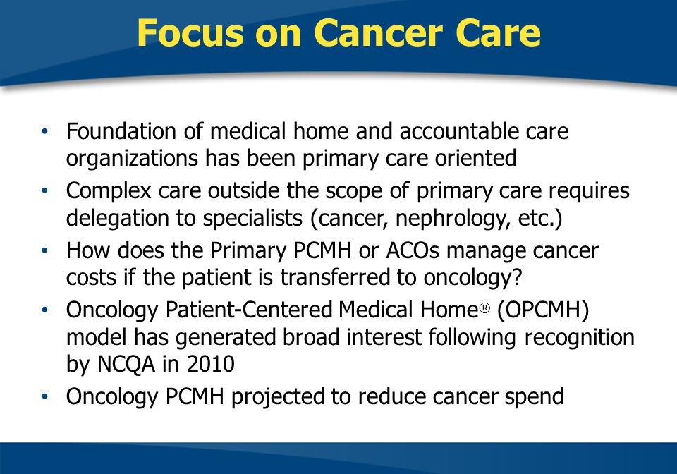 Focus on Cancer Care Foundation of medical home and accountable care organizations has been primary care oriented.