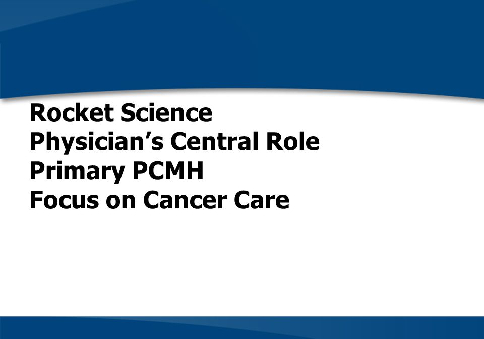 Rocket Science Physician's Central Role Primary PCMH Focus on Cancer Care