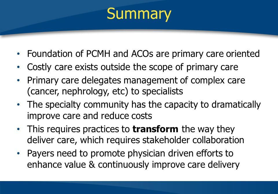 Summary Foundation of PCMH and ACOs are primary care oriented