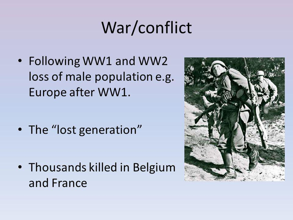 War/conflict Following WW1 and WW2 loss of male population e.g. Europe after WW1. The lost generation