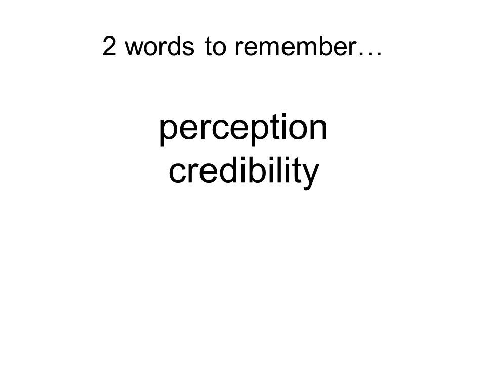 2 words to remember… perception credibility 11 11 11