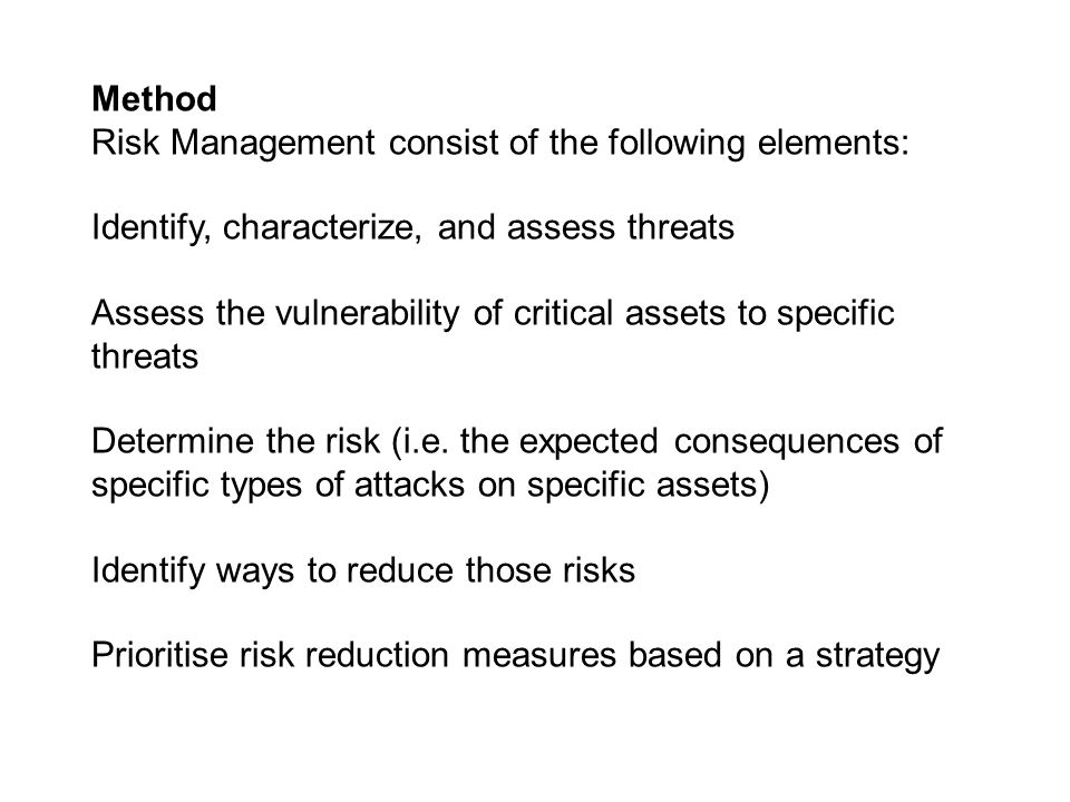 Method Risk Management consist of the following elements: Identify, characterize, and assess threats.