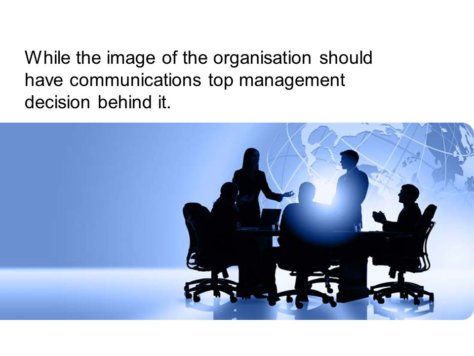 While the image of the organisation should have communications top management decision behind it.