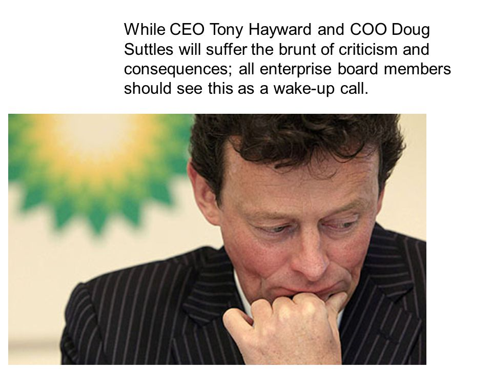 While CEO Tony Hayward and COO Doug Suttles will suffer the brunt of criticism and consequences; all enterprise board members should see this as a wake-up call.