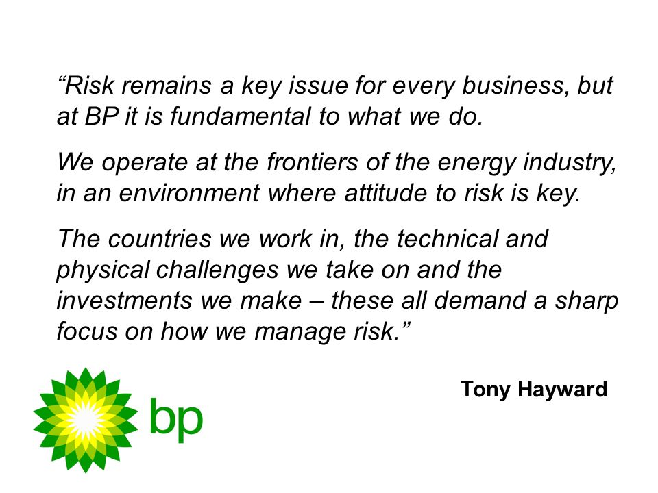 Risk remains a key issue for every business, but at BP it is fundamental to what we do.
