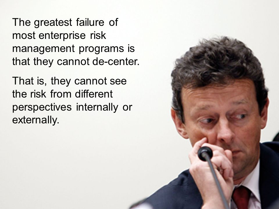 The greatest failure of most enterprise risk management programs is that they cannot de-center.
