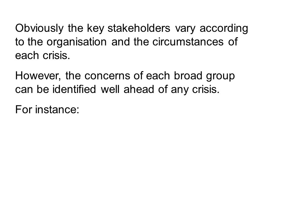 Obviously the key stakeholders vary according to the organisation and the circumstances of each crisis.