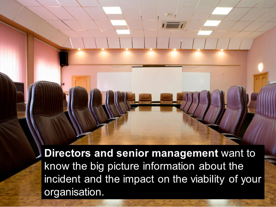 Directors and senior management want to know the big picture information about the incident and the impact on the viability of your organisation.
