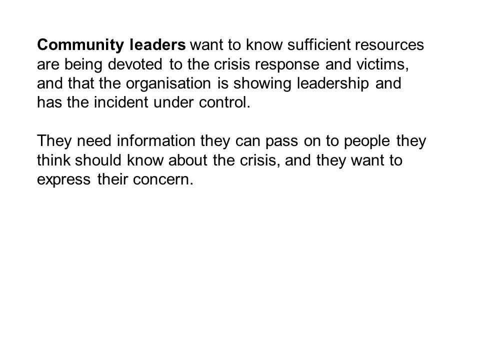 Community leaders want to know sufficient resources are being devoted to the crisis response and victims, and that the organisation is showing leadership and has the incident under control.