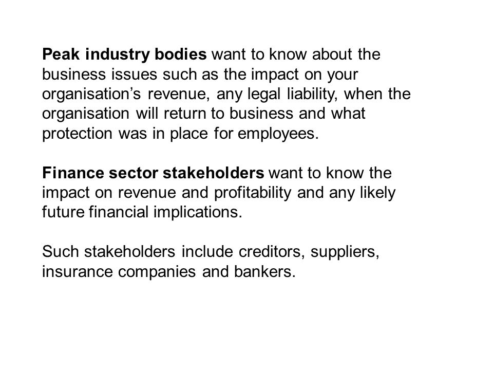 Peak industry bodies want to know about the business issues such as the impact on your organisation's revenue, any legal liability, when the organisation will return to business and what protection was in place for employees.