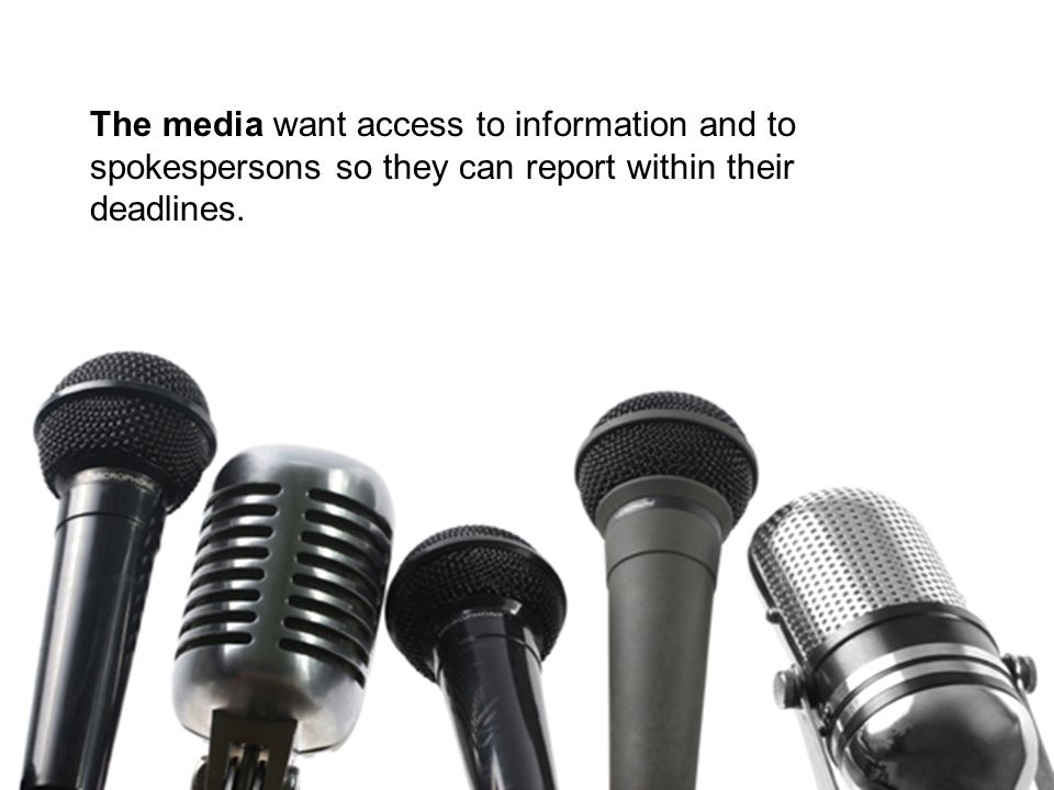 The media want access to information and to spokespersons so they can report within their deadlines.