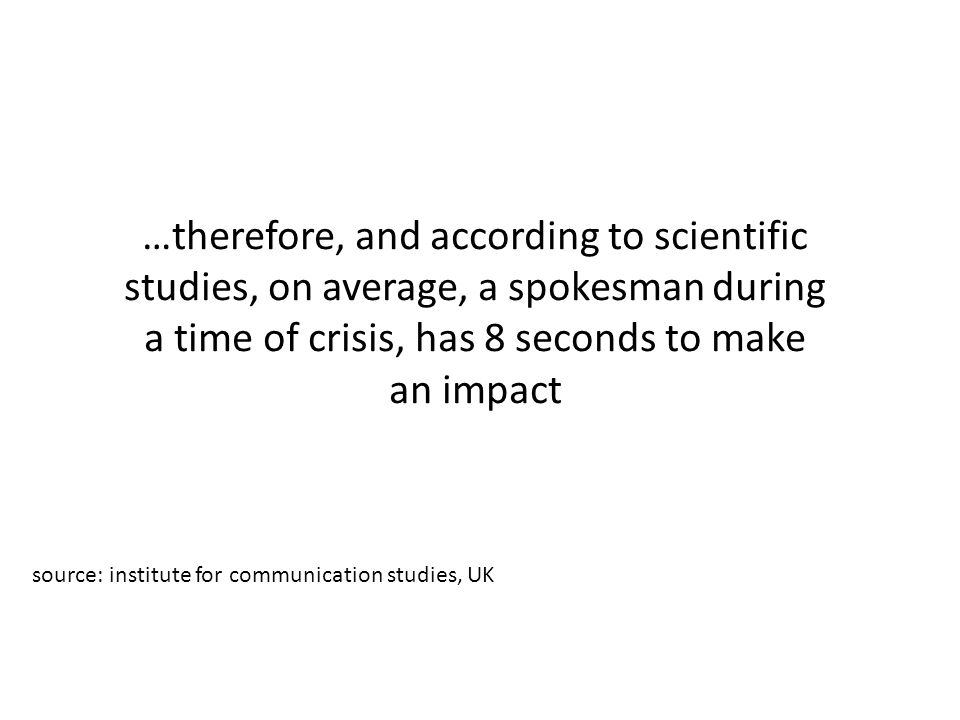 …therefore, and according to scientific studies, on average, a spokesman during a time of crisis, has 8 seconds to make an impact